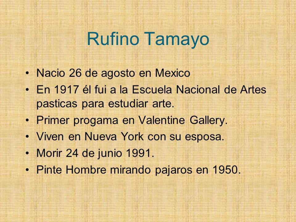Rufino Tamayo Nacio 26 de agosto en Mexico En 1917 él fui a la Escuela Nacional de Artes pasticas para estudiar arte. Primer progama en Valentine Gall
