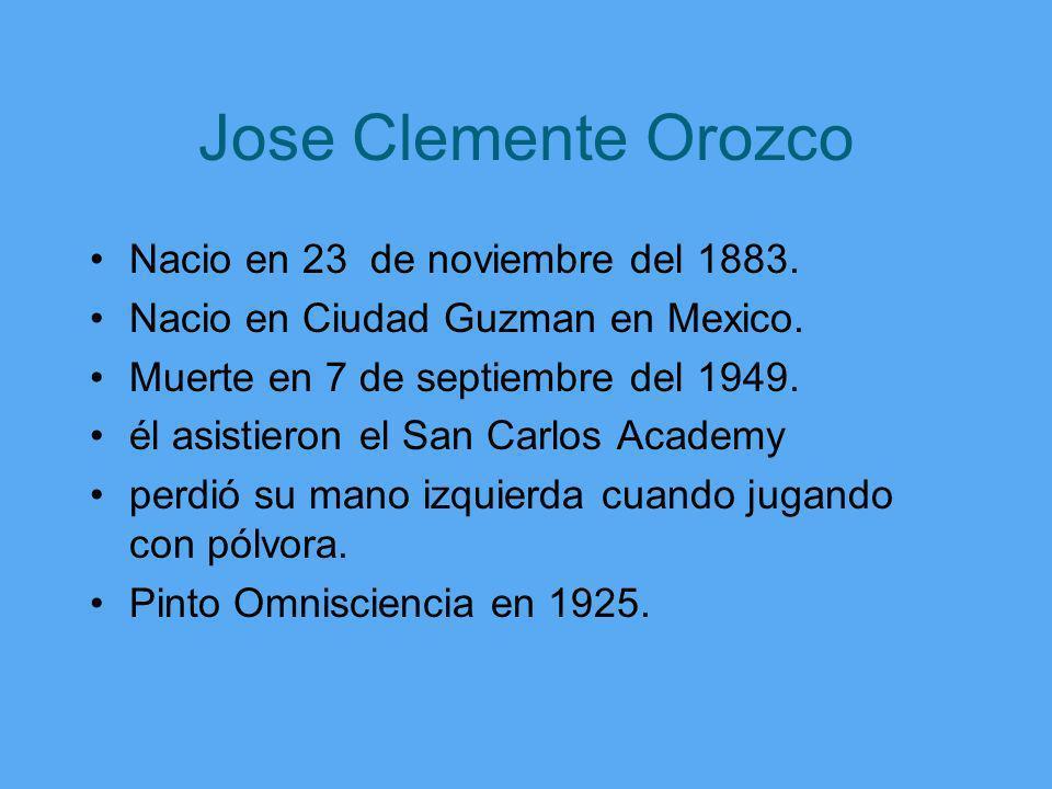 Jose Clemente Orozco Nacio en 23 de noviembre del 1883. Nacio en Ciudad Guzman en Mexico. Muerte en 7 de septiembre del 1949. él asistieron el San Car