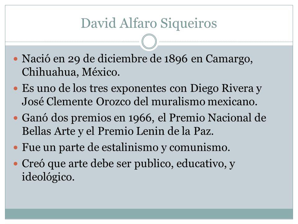 David Alfaro Siqueiros Nació en 29 de diciembre de 1896 en Camargo, Chihuahua, México. Es uno de los tres exponentes con Diego Rivera y José Clemente