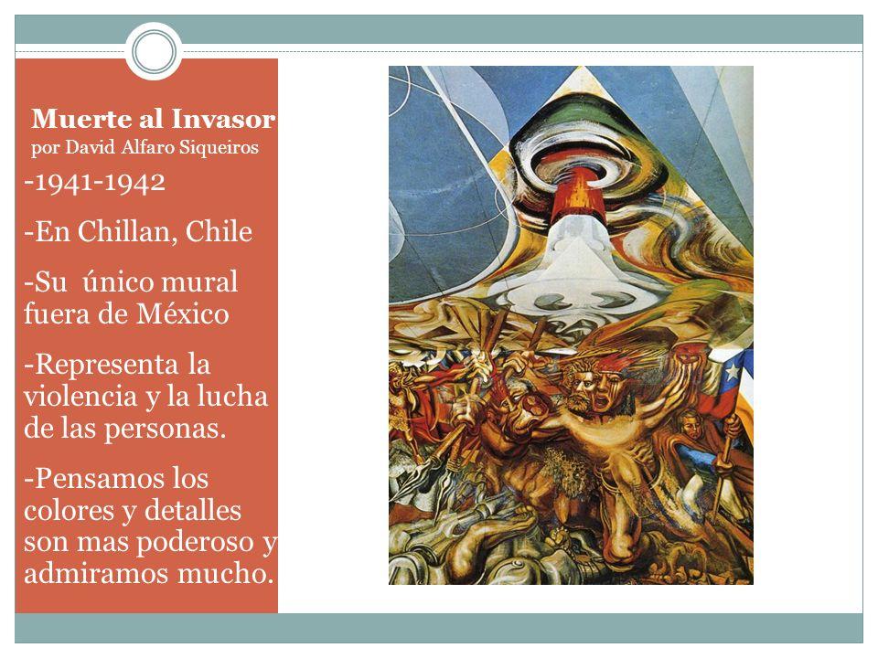 Muerte al Invasor por David Alfaro Siqueiros -1941-1942 -En Chillan, Chile -Su único mural fuera de México -Representa la violencia y la lucha de las