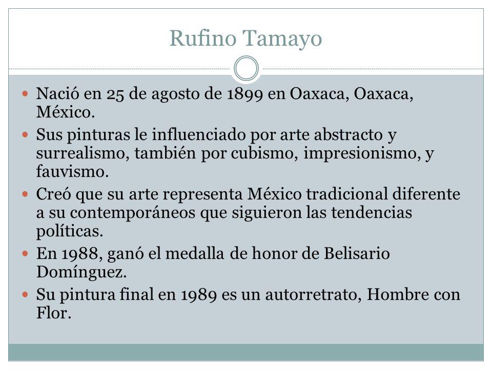 Rufino Tamayo Nació en 25 de agosto de 1899 en Oaxaca, Oaxaca, México. Sus pinturas le influenciado por arte abstracto y surrealismo, también por cubi