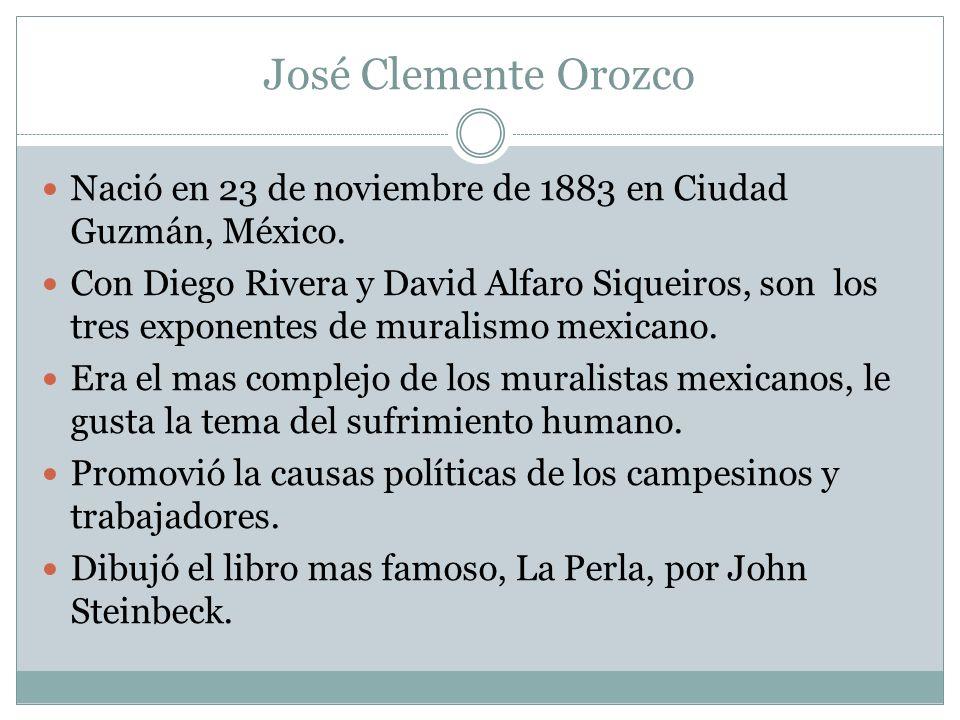 José Clemente Orozco Nació en 23 de noviembre de 1883 en Ciudad Guzmán, México. Con Diego Rivera y David Alfaro Siqueiros, son los tres exponentes de