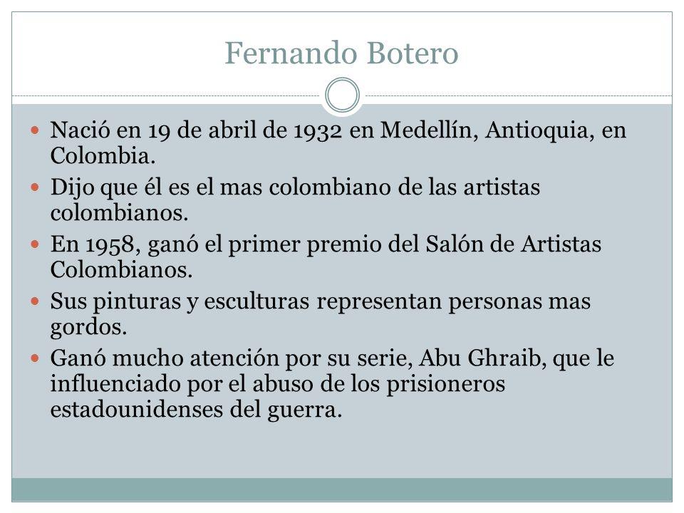 Fernando Botero Nació en 19 de abril de 1932 en Medellín, Antioquia, en Colombia. Dijo que él es el mas colombiano de las artistas colombianos. En 195