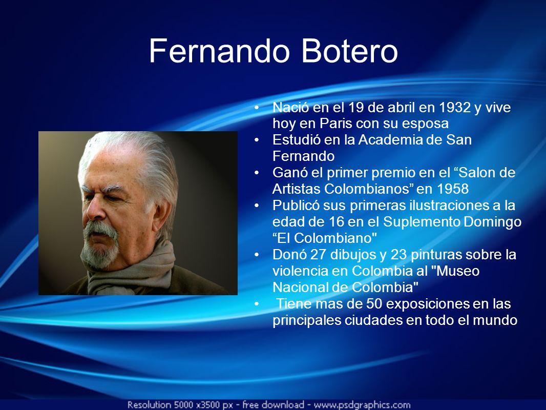 Fernando Botero Nació en el 19 de abril en 1932 y vive hoy en Paris con su esposa Estudió en la Academia de San Fernando Ganó el primer premio en el S