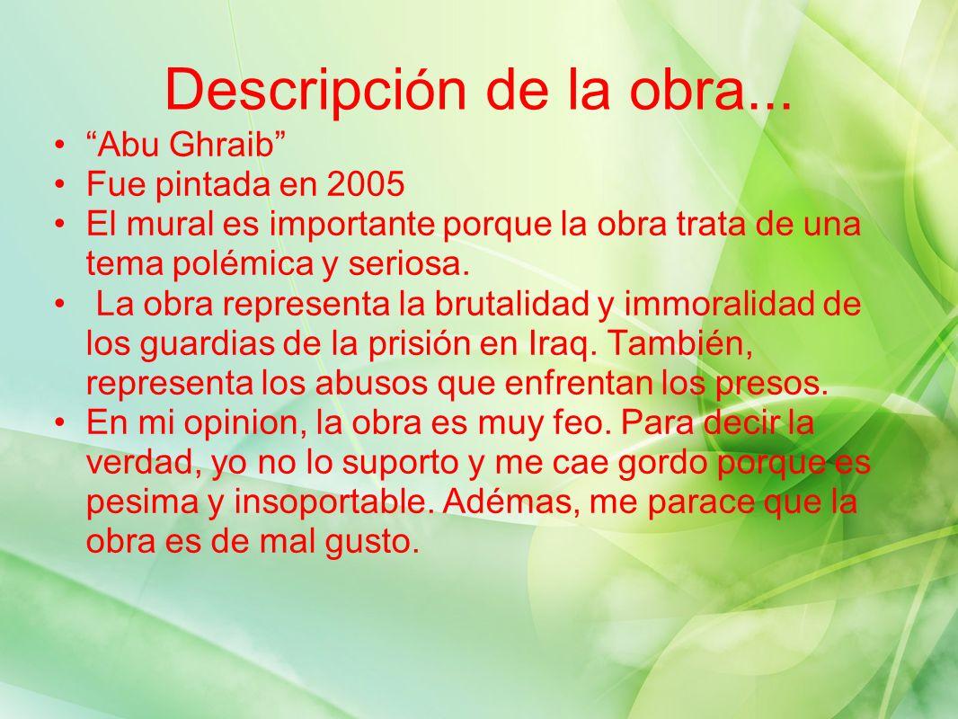 Descripci ó n de la obra... Abu Ghraib Fue pintada en 2005 El mural es importante porque la obra trata de una tema polémica y seriosa. La obra represe