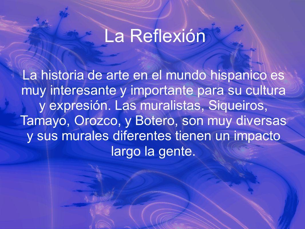 La Reflexión La historia de arte en el mundo hispanico es muy interesante y importante para su cultura y expresión. Las muralistas, Siqueiros, Tamayo,