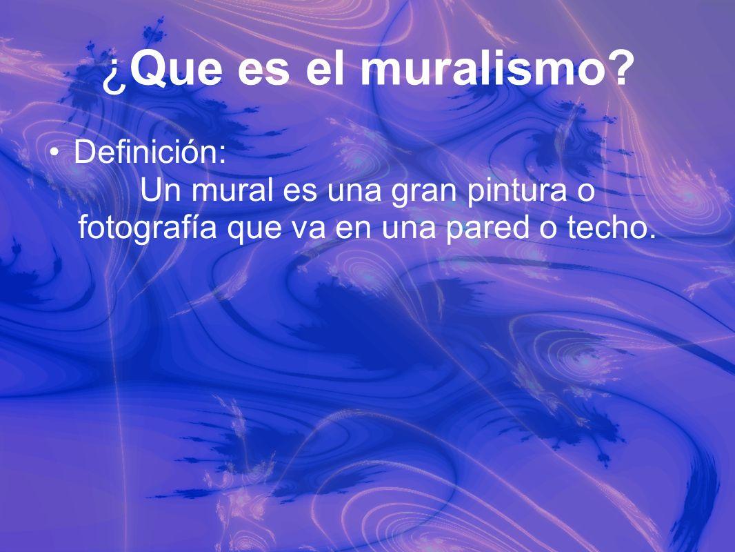 ¿Que es el muralismo? Definición: Un mural es una gran pintura o fotografía que va en una pared o techo.