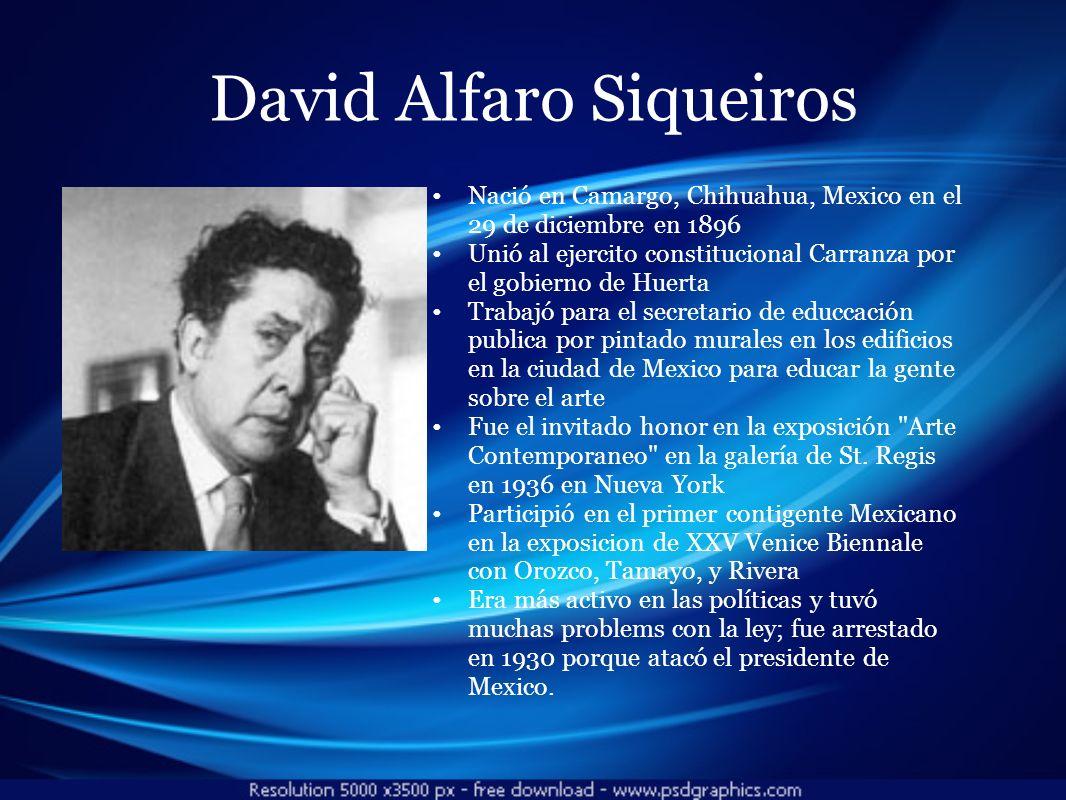 David Alfaro Siqueiros Nació en Camargo, Chihuahua, Mexico en el 29 de diciembre en 1896 Unió al ejercito constitucional Carranza por el gobierno de H