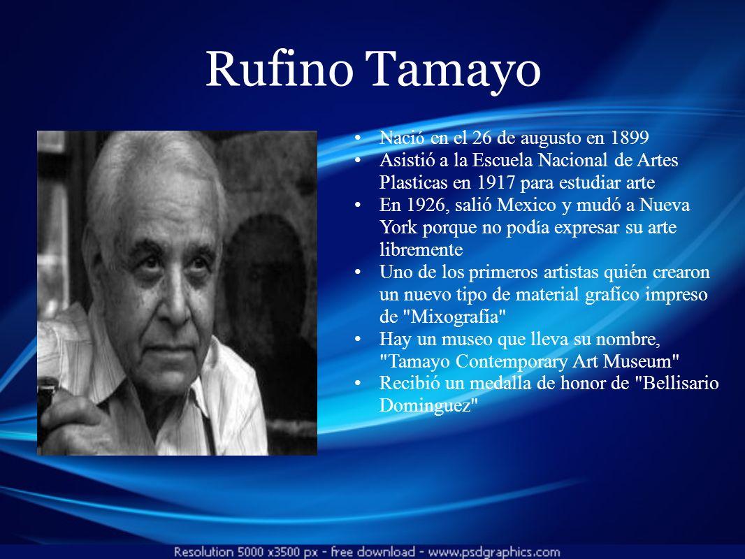 Rufino Tamayo Naci ó en el 26 de augusto en 1899 Asistió a la Escuela Nacional de Artes Plasticas en 1917 para estudiar arte En 1926, salió Mexico y m