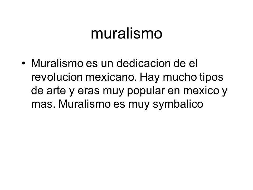 muralismo Muralismo es un dedicacion de el revolucion mexicano. Hay mucho tipos de arte y eras muy popular en mexico y mas. Muralismo es muy symbalico