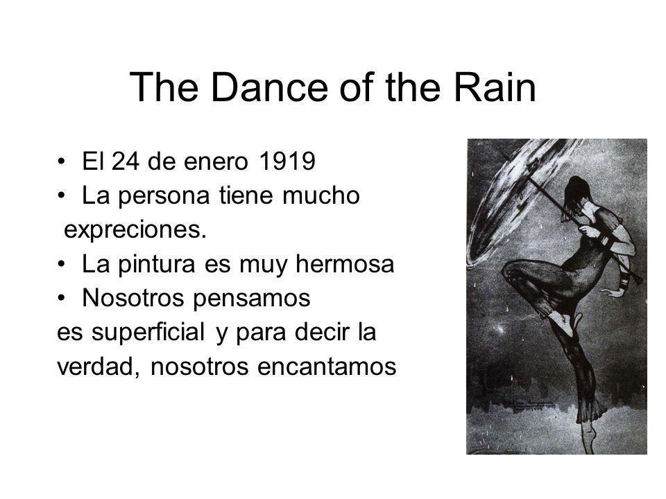 The Dance of the Rain El 24 de enero 1919 La persona tiene mucho expreciones. La pintura es muy hermosa Nosotros pensamos es superficial y para decir