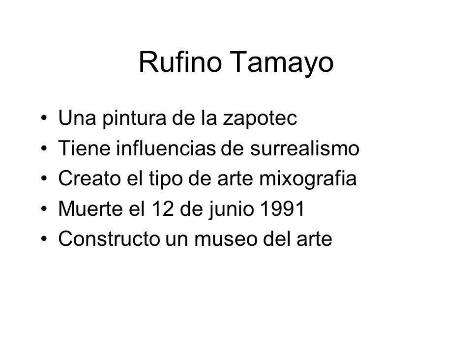 Rufino Tamayo Una pintura de la zapotec Tiene influencias de surrealismo Creato el tipo de arte mixografia Muerte el 12 de junio 1991 Constructo un mu