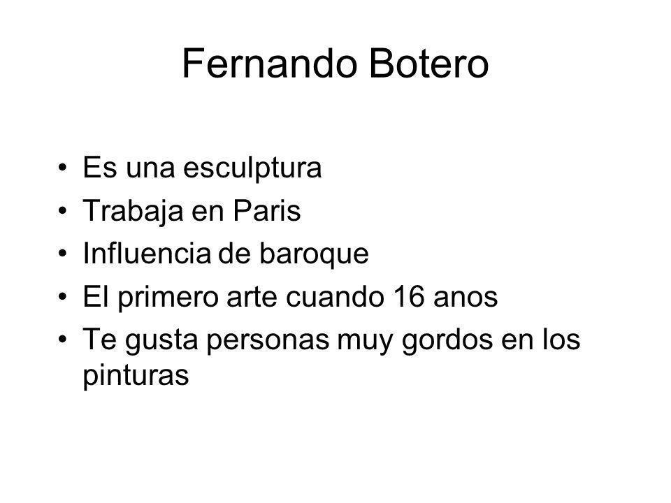 Fernando Botero Es una esculptura Trabaja en Paris Influencia de baroque El primero arte cuando 16 anos Te gusta personas muy gordos en los pinturas
