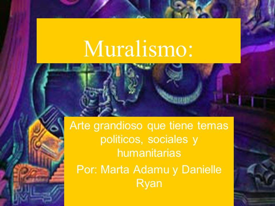 Muralismo: Arte grandioso que tiene temas politicos, sociales y humanitarias Por: Marta Adamu y Danielle Ryan