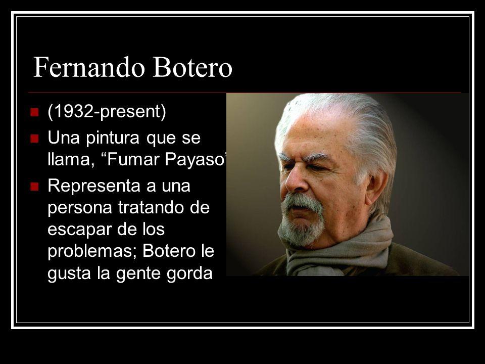 Fernando Botero (1932-present) Una pintura que se llama, Fumar Payaso Representa a una persona tratando de escapar de los problemas; Botero le gusta l