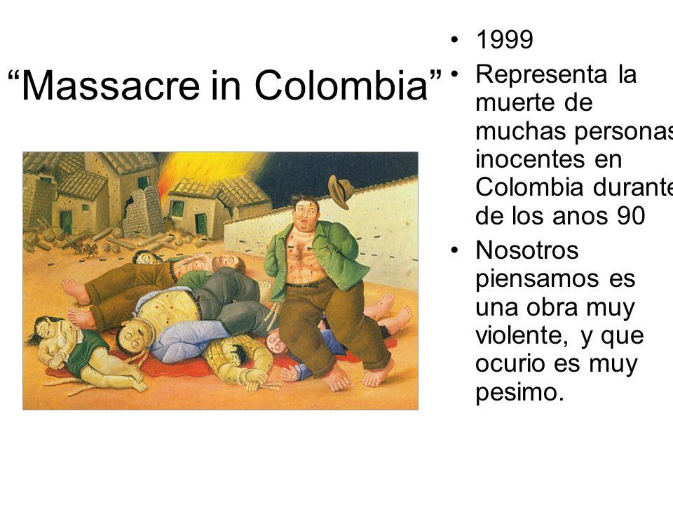 Massacre in Colombia 1999 Representa la muerte de muchas personas inocentes en Colombia durante de los anos 90 Nosotros piensamos es una obra muy violente, y que ocurio es muy pesimo.
