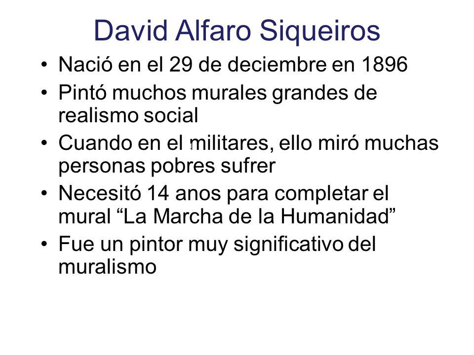 David Alfaro Siqueiros Nació en el 29 de deciembre en 1896 Pintó muchos murales grandes de realismo social Cuando en el militares, ello miró muchas personas pobres sufrer Necesitó 14 anos para completar el mural La Marcha de la Humanidad Fue un pintor muy significativo del muralismo