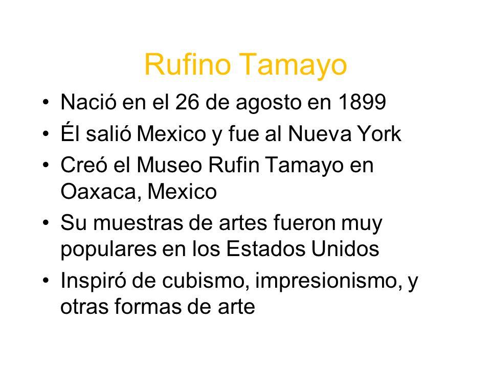 Rufino Tamayo Nació en el 26 de agosto en 1899 Él salió Mexico y fue al Nueva York Creó el Museo Rufin Tamayo en Oaxaca, Mexico Su muestras de artes fueron muy populares en los Estados Unidos Inspiró de cubismo, impresionismo, y otras formas de arte