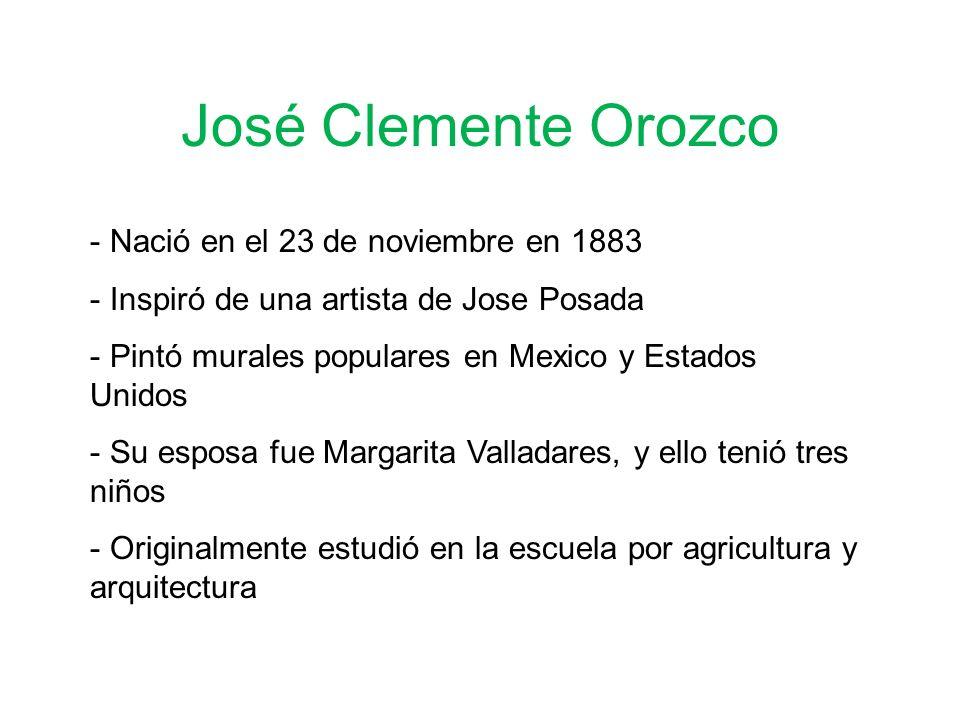 José Clemente Orozco - Nació en el 23 de noviembre en 1883 - Inspiró de una artista de Jose Posada - Pintó murales populares en Mexico y Estados Unidos - Su esposa fue Margarita Valladares, y ello tenió tres niños - Originalmente estudió en la escuela por agricultura y arquitectura