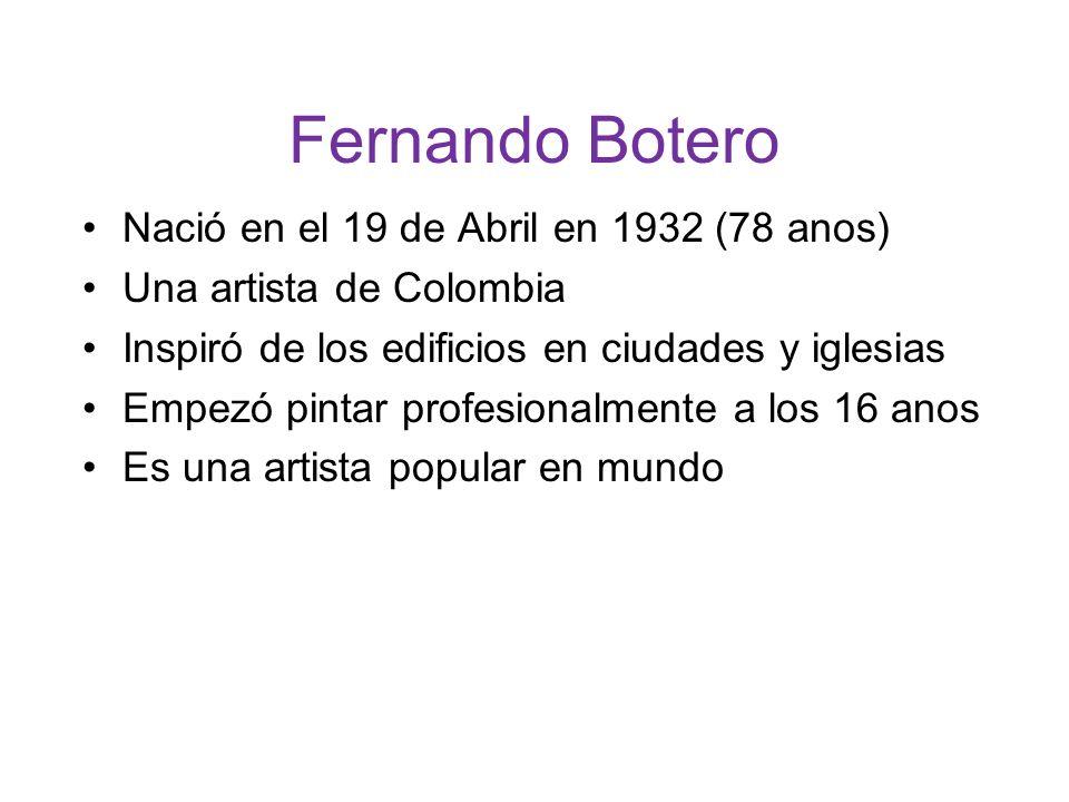 Fernando Botero Nació en el 19 de Abril en 1932 (78 anos) Una artista de Colombia Inspiró de los edificios en ciudades y iglesias Empezó pintar profesionalmente a los 16 anos Es una artista popular en mundo
