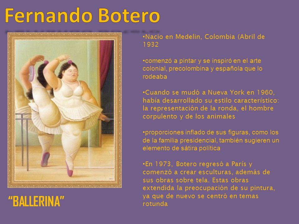 BALLERINA Nacio en Medelin, Colombia (Abril de 1932 comenzó a pintar y se inspiró en el arte colonial, precolombina y española que lo rodeaba Cuando se mudó a Nueva York en 1960, había desarrollado su estilo característico: la representación de la ronda, el hombre corpulento y de los animales proporciones inflado de sus figuras, como los de la familia presidencial, también sugieren un elemento de sátira política En 1973, Botero regresó a París y comenzó a crear esculturas, además de sus obras sobre tela.