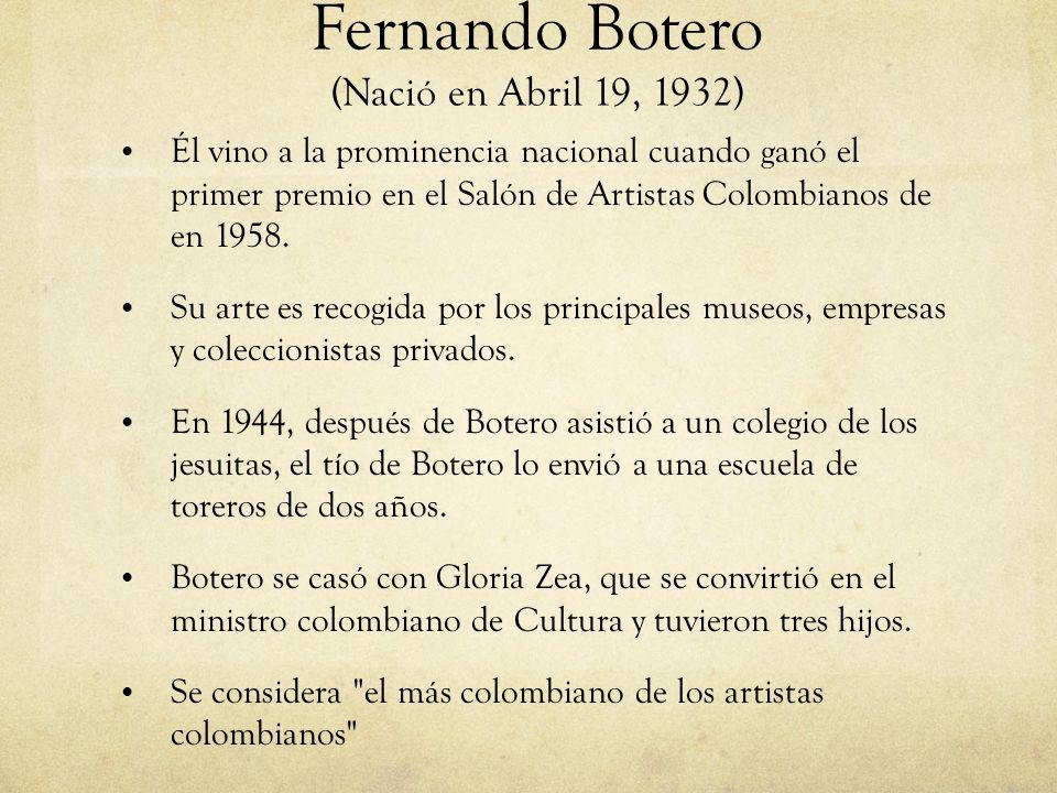 Fernando Botero (Nació en Abril 19, 1932) Él vino a la prominencia nacional cuando ganó el primer premio en el Salón de Artistas Colombianos de en 195