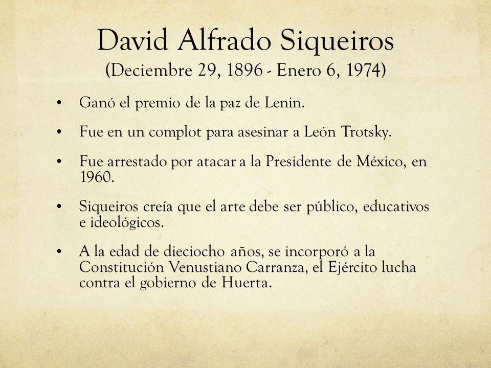 David Alfrado Siqueiros (Deciembre 29, 1896 - Enero 6, 1974) Ganó el premio de la paz de Lenin. Fue en un complot para asesinar a León Trotsky. Fue ar