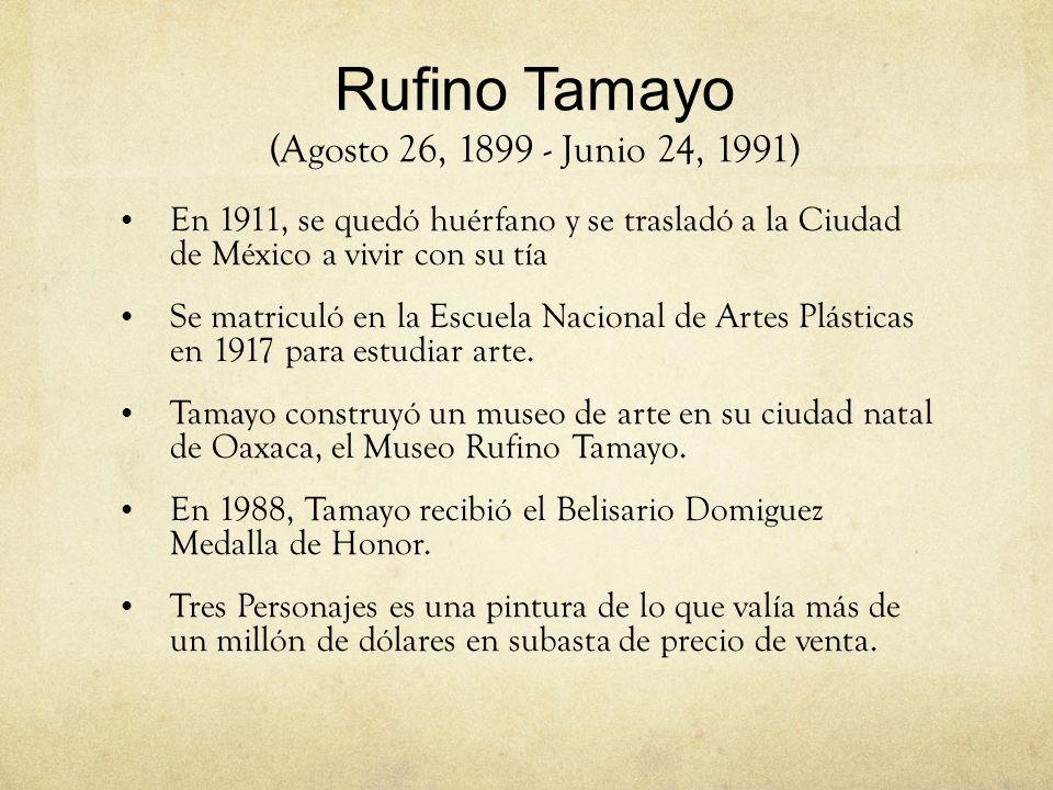 Rufino Tamayo (Agosto 26, 1899 - Junio 24, 1991) En 1911, se quedó huérfano y se trasladó a la Ciudad de México a vivir con su tía Se matriculó en la