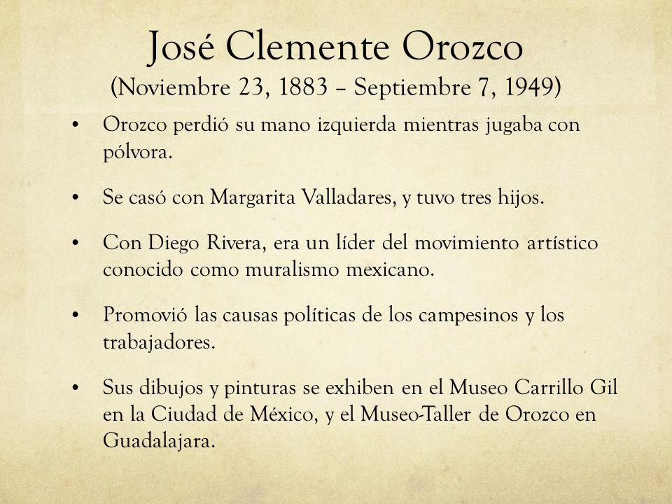 José Clemente Orozco (Noviembre 23, 1883 – Septiembre 7, 1949) Orozco perdió su mano izquierda mientras jugaba con pólvora. Se casó con Margarita Vall