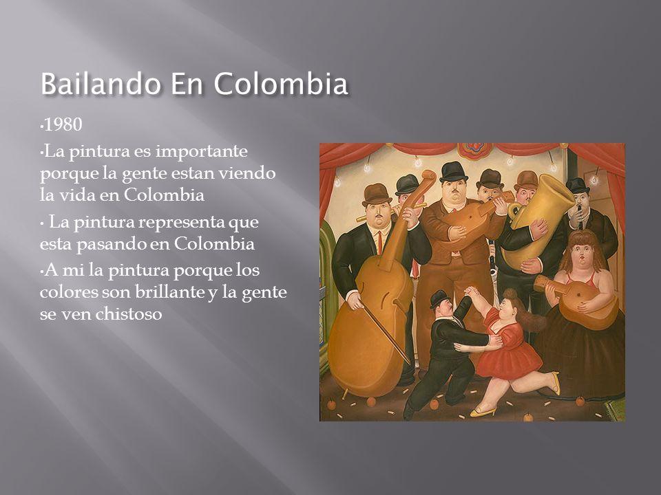 Bailando En Colombia 1980 La pintura es importante porque la gente estan viendo la vida en Colombia La pintura representa que esta pasando en Colombia