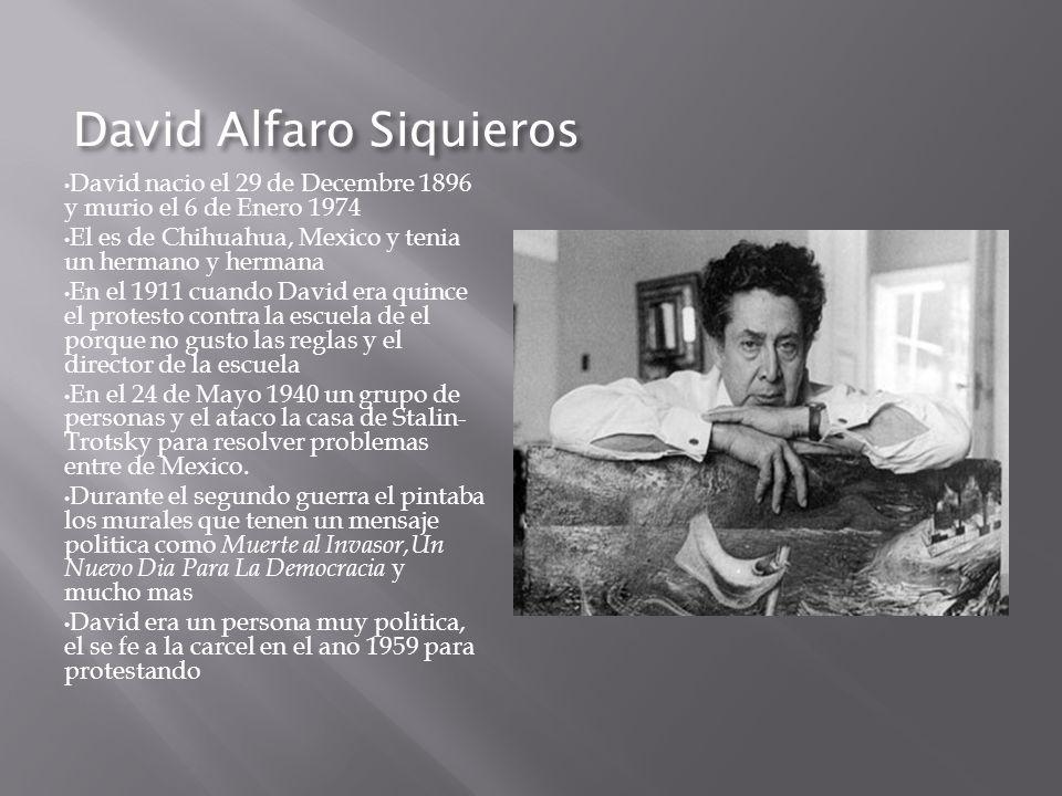 David Alfaro Siquieros David nacio el 29 de Decembre 1896 y murio el 6 de Enero 1974 El es de Chihuahua, Mexico y tenia un hermano y hermana En el 191