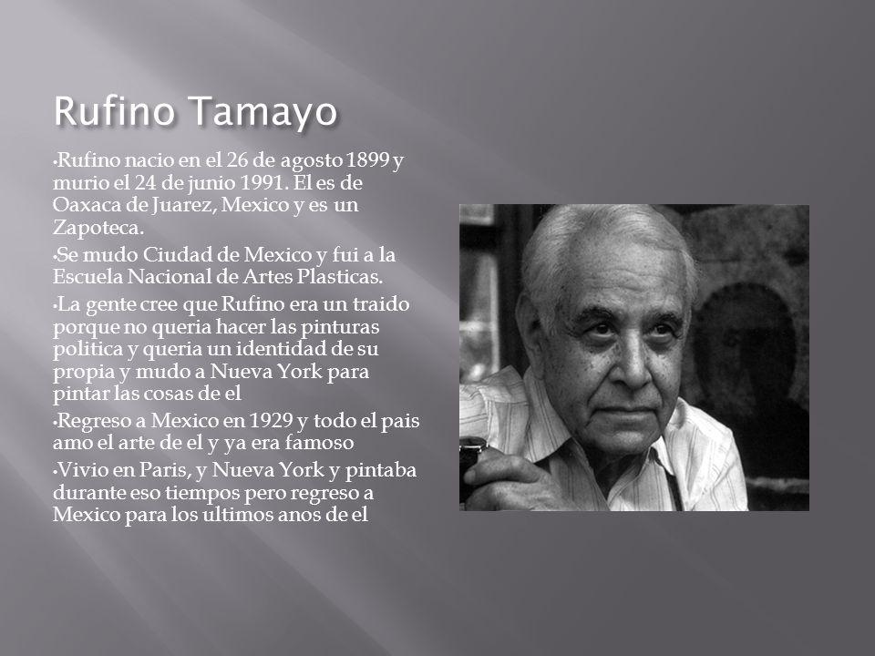 Rufino Tamayo Rufino nacio en el 26 de agosto 1899 y murio el 24 de junio 1991. El es de Oaxaca de Juarez, Mexico y es un Zapoteca. Se mudo Ciudad de