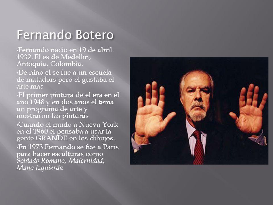 Fernando Botero Fernando nacio en 19 de abril 1932. El es de Medellin, Antoquia, Colombia. De nino el se fue a un escuela de matadors pero el gustaba