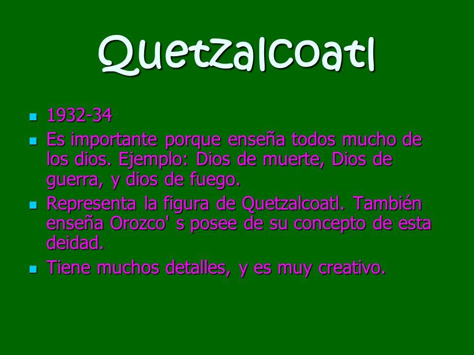 Quetzalcoatl 1932-34 1932-34 Es importante porque enseña todos mucho de los dios. Ejemplo: Dios de muerte, Dios de guerra, y dios de fuego. Es importa