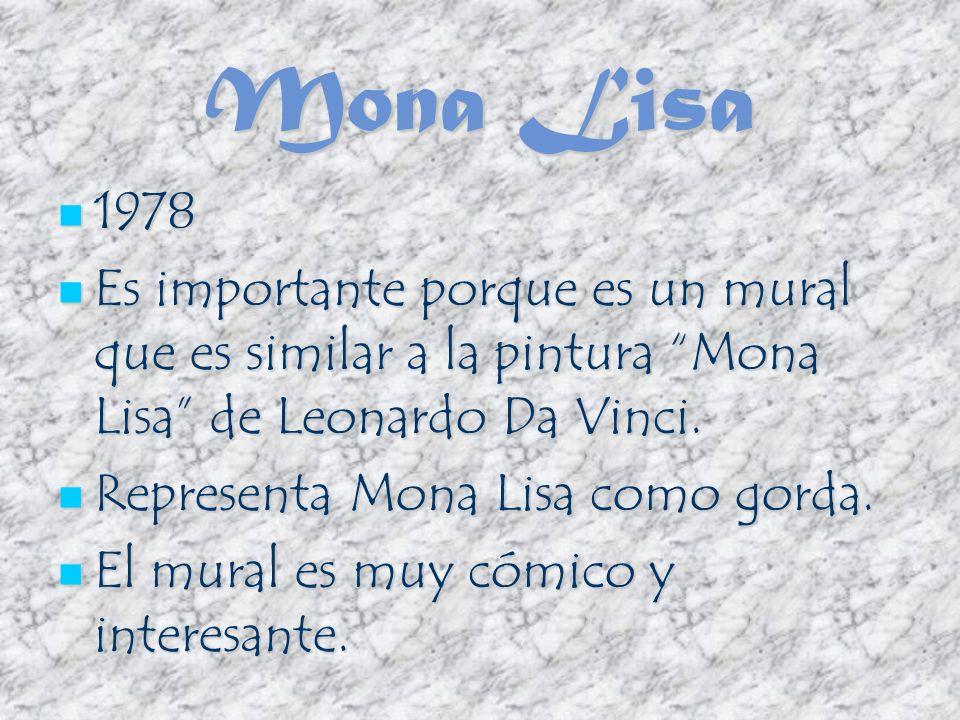 Mona Lisa 1978 1978 Es importante porque es un mural que es similar a la pintura Mona Lisa de Leonardo Da Vinci. Es importante porque es un mural que