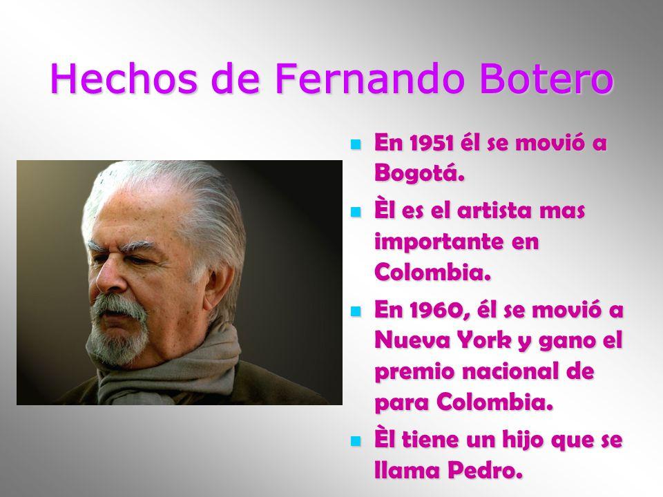 Hechos de Fernando Botero En 1951 él se movió a Bogotá. En 1951 él se movió a Bogotá. Èl es el artista mas importante en Colombia. Èl es el artista ma