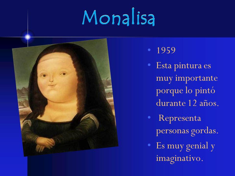 Monalisa 1959 Esta pintura es muy importante porque lo pintó durante 12 años. Representa personas gordas. Es muy genial y imaginativo.