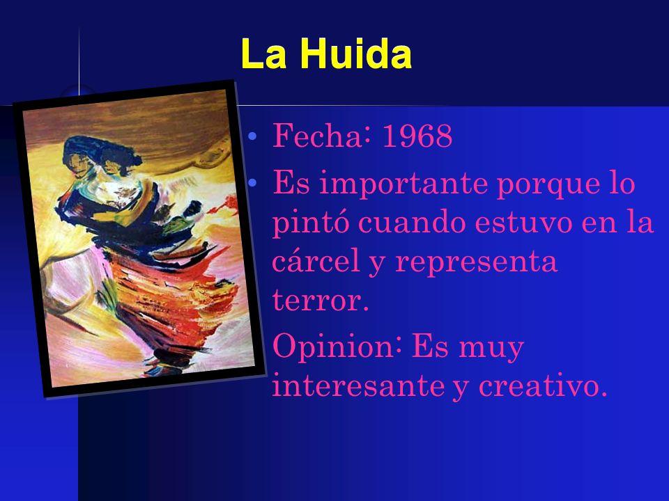 La Huida Fecha: 1968 Es importante porque lo pintó cuando estuvo en la cárcel y representa terror. Opinion: Es muy interesante y creativo.