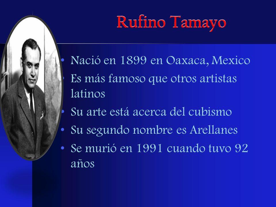 Rufino Tamayo Nació en 1899 en Oaxaca, Mexico Es más famoso que otros artistas latinos Su arte está acerca del cubismo Su segundo nombre es Arellanes