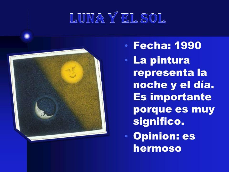 Luna y el Sol Fecha: 1990 La pintura representa la noche y el día. Es importante porque es muy significo. Opinion: es hermoso