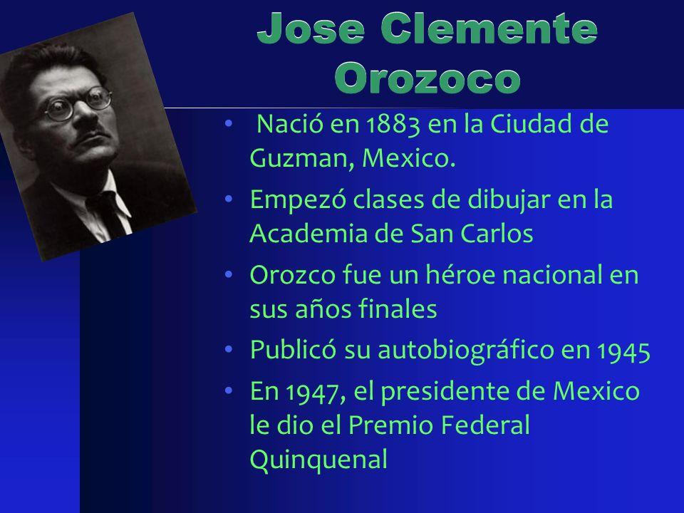 Jose Clemente Orozoco Nació en 1883 en la Ciudad de Guzman, Mexico. Empezó clases de dibujar en la Academia de San Carlos Orozco fue un héroe nacional