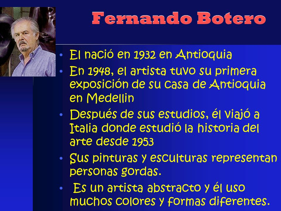 Fernando Botero El naci ó en 1932 en Antioquia En 1948, el artista tuvo su primera exposición de su casa de Antioquia en Medellin Después de sus estud