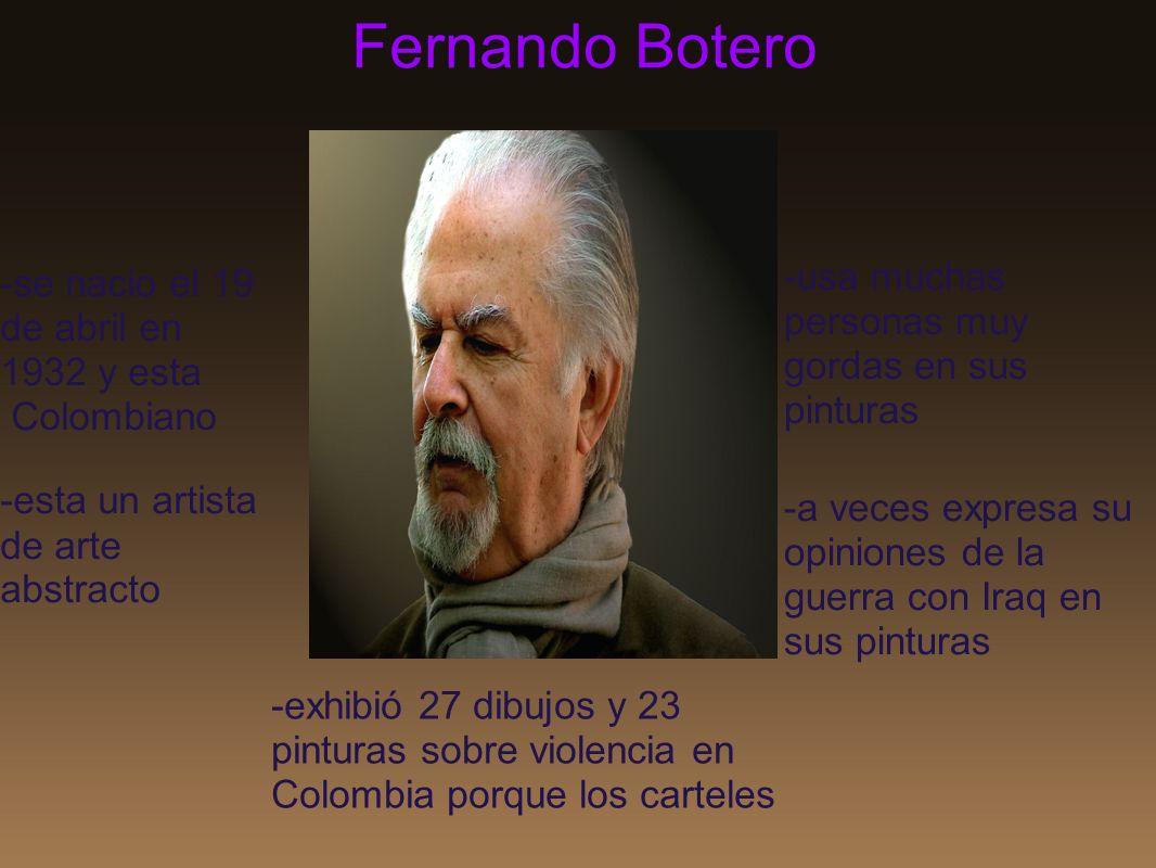 Fernando Botero -usa muchas personas muy gordas en sus pinturas -a veces expresa su opiniones de la guerra con Iraq en sus pinturas -se nacio el 19 de