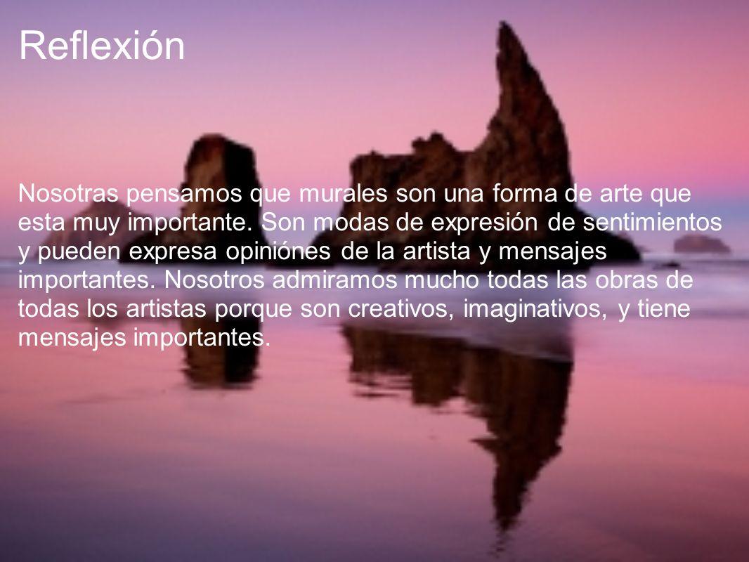 Reflexión Nosotras pensamos que murales son una forma de arte que esta muy importante. Son modas de expresión de sentimientos y pueden expresa opinión