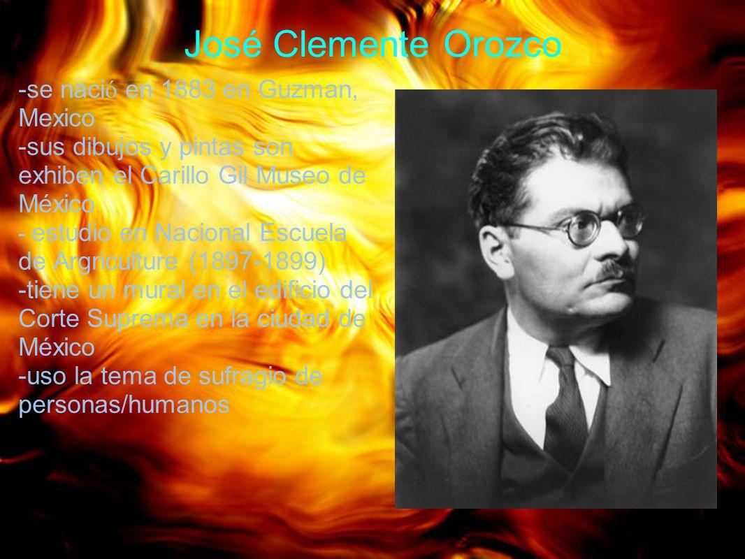 José Clemente Orozco -se naci ó en 1883 en Guzman, Mexico -sus dibujos y pintas son exhiben el Carillo Gil Museo de México - estudio en Nacional Escue