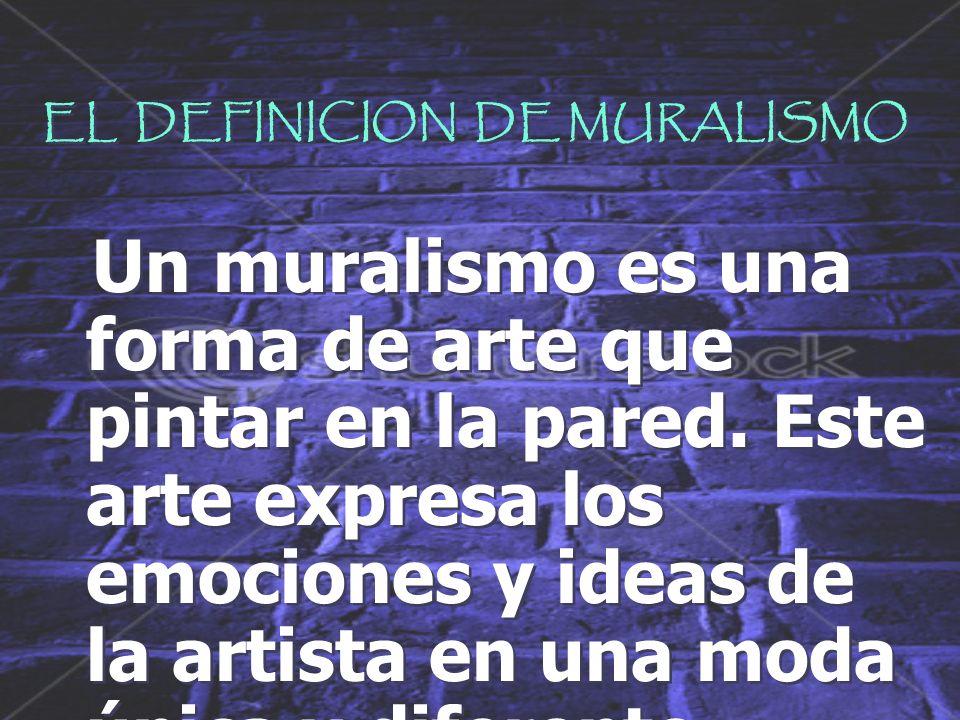 EL DEFINICION DE MURALISMO Un muralismo es una forma de arte que pintar en la pared.