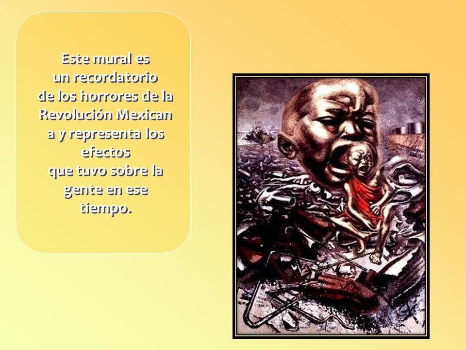Este mural es un recordatorio de los horrores de la Revolución Mexican a y representa los efectos que tuvo sobre la gente en ese tiempo.