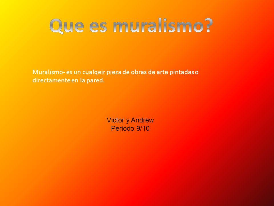 Muralismo- es un cualqeir pieza de obras de arte pintadas o directamente en la pared. Victor y Andrew Periodo 9/10