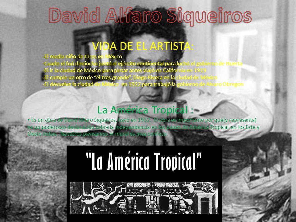 VIDA DE EL ARTISTA: -El media niño de thres en México -Cuado el fuó dieciocho juntó el ejército continental para luchó el gobierno de Huerta -El ir la ciudad de México para pintar antes viajó en California en 1919 -El cumple un otro de el tres grande, Diego Rivera en la ciudad de México -El devuelve la ciudad de México en 1922 para trabajó la gobierno de Alvaro Obregon La América Tropical : Es un obra de David Alfaro Siqueiros, hacó en 1932.