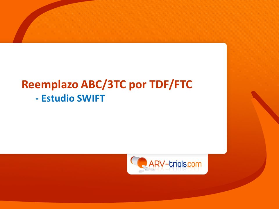Estudio SWIFT: reemplazo de ABC/3TC a TDF/FTC Diseño Campo R, CID 2013, Jan 29 (epub ahead of print) LPV/rATV/rFPV + RTV 100 mgFPV + RTV 200 mgDRV/r TDF/FTC 48/311 (15%)62/311 (20%)22/311 (7%)12/311 (4%)9/311 (3%) ABC/3TC 53/311 (17%)60/311 (19%)12/311 (4%)19/311 (6%)11/311 (4%) Randomización* 1 : 1 Etiqueta abierta IP/r basal Objetivos –Punto final primario: proporción de pacientes con HIV-1 RNA < 200 c/mL hasta la S48 (TLOVR fallo = virológico fallo [RNA 200 c/mL confirmada o ultimo valor 200 c/mL], discontinuación prematura, modificación ARV) ; limite inferior del IC de 95% para la diferencia = - 12% SWIFT TDF/FTC + IP/r (N = 155) ABC/3TC + IP/r (N = 156) * Estratificación por IP: 32% LPV/r vs 68% no-LPV/r S48 311 adultos HIV+ En ABC/3TC + IP/r 3 meses HIV-1 RNA < 200 c/mL 3 meses Sin resistencia previa a las drogas del estudio